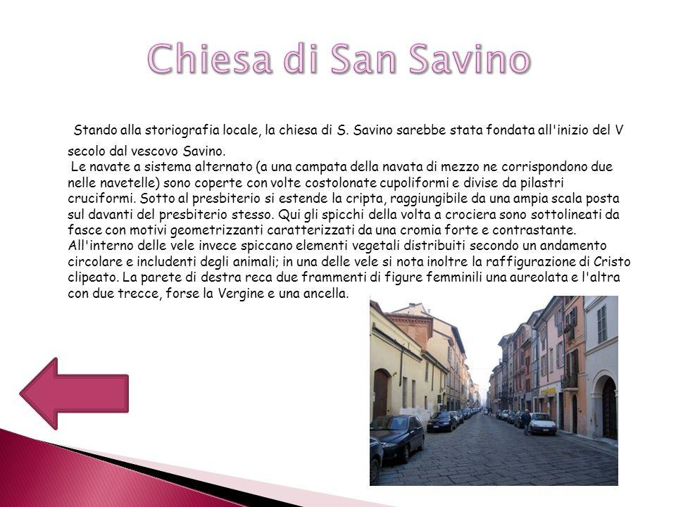 Stando alla storiografia locale, la chiesa di S. Savino sarebbe stata fondata all'inizio del V secolo dal vescovo Savino. Le navate a sistema alternat