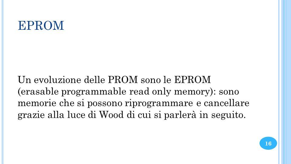 EPROM Un evoluzione delle PROM sono le EPROM (erasable programmable read only memory): sono memorie che si possono riprogrammare e cancellare grazie a