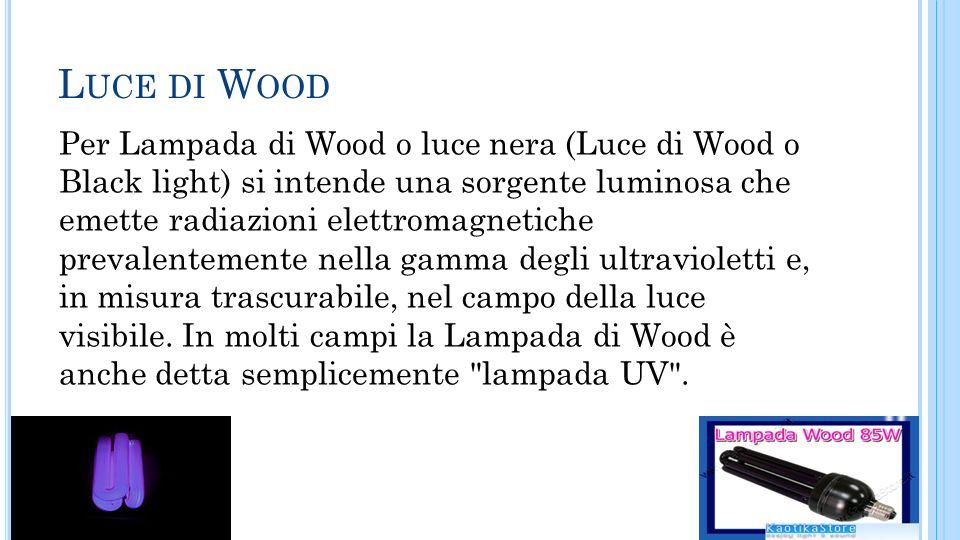 L UCE DI W OOD Per Lampada di Wood o luce nera (Luce di Wood o Black light) si intende una sorgente luminosa che emette radiazioni elettromagnetiche p