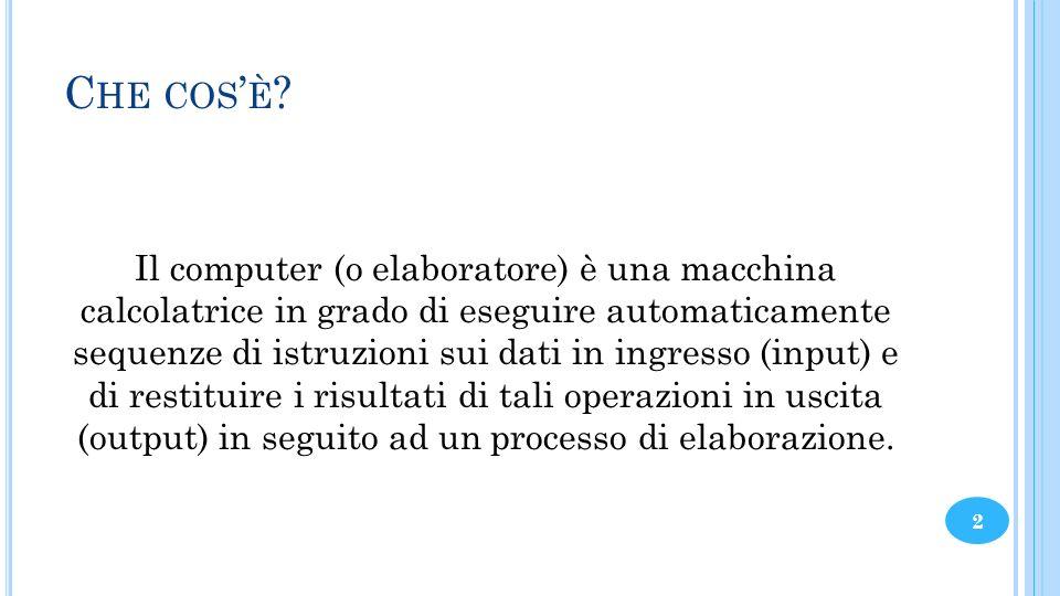C HE COS È ? Il computer (o elaboratore) è una macchina calcolatrice in grado di eseguire automaticamente sequenze di istruzioni sui dati in ingresso