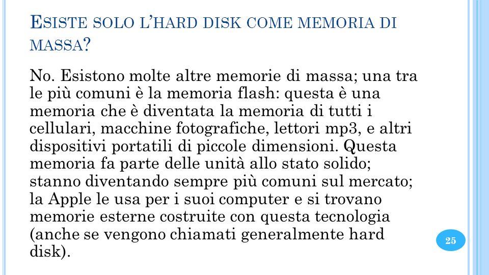 E SISTE SOLO L HARD DISK COME MEMORIA DI MASSA ? No. Esistono molte altre memorie di massa; una tra le più comuni è la memoria flash: questa è una mem
