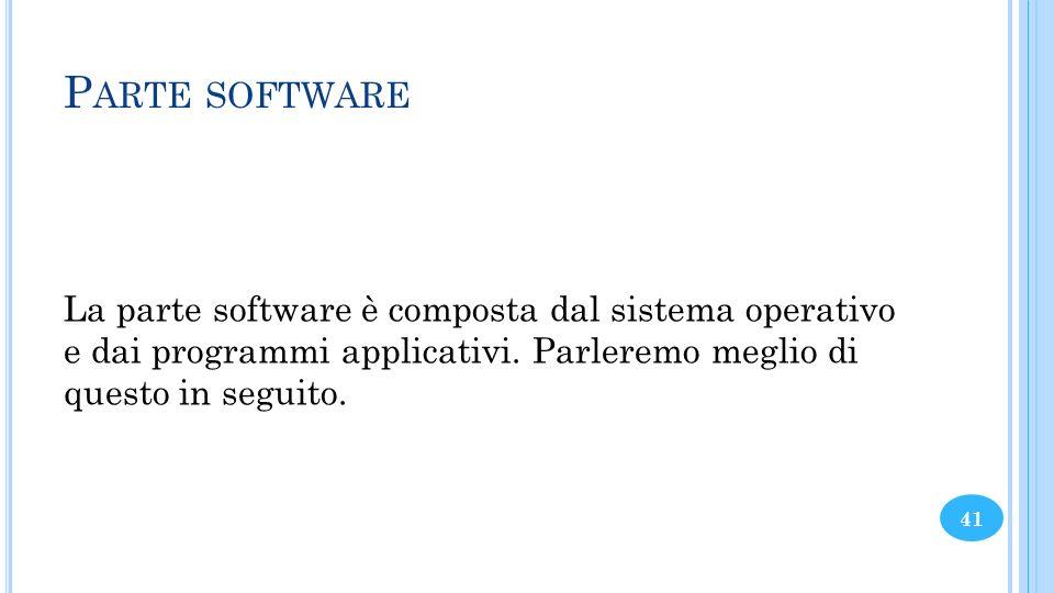 P ARTE SOFTWARE La parte software è composta dal sistema operativo e dai programmi applicativi. Parleremo meglio di questo in seguito. 41
