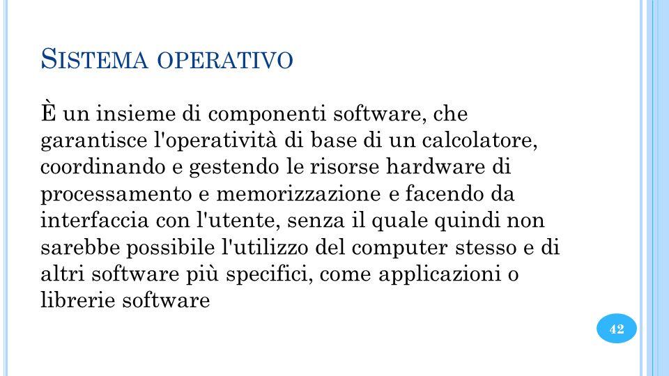 S ISTEMA OPERATIVO È un insieme di componenti software, che garantisce l'operatività di base di un calcolatore, coordinando e gestendo le risorse hard