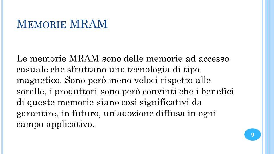 M EMORIE MRAM Le memorie MRAM sono delle memorie ad accesso casuale che sfruttano una tecnologia di tipo magnetico. Sono però meno veloci rispetto all
