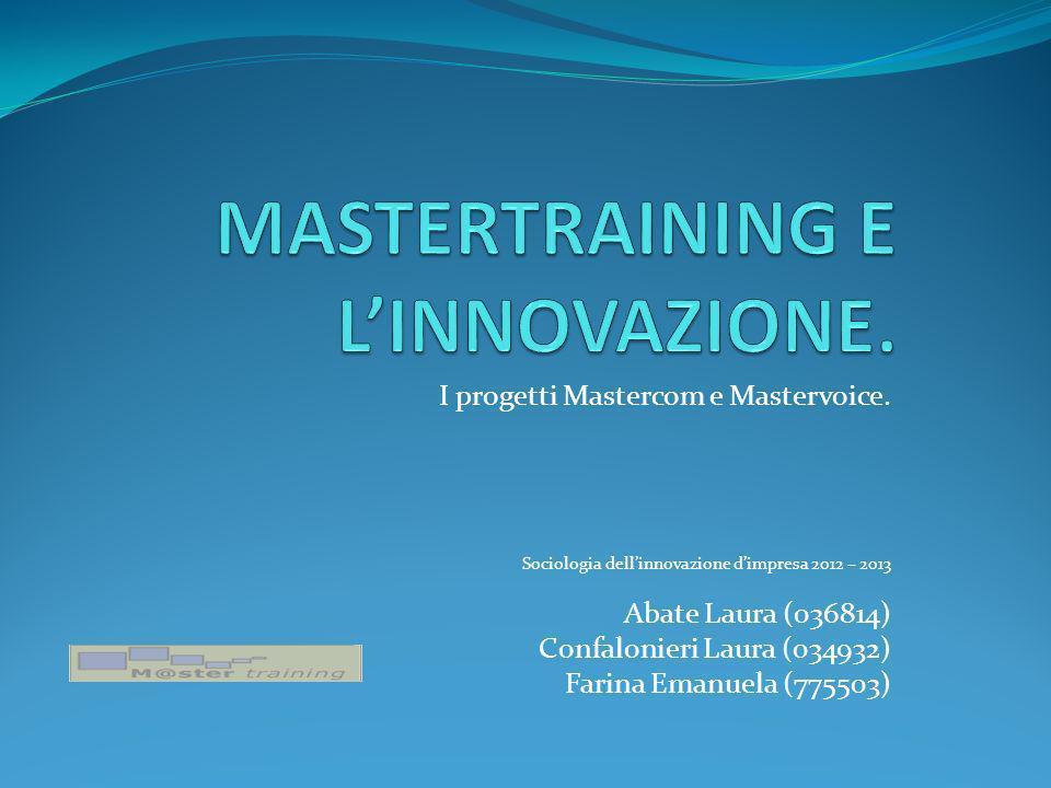 I progetti Mastercom e Mastervoice. Sociologia dellinnovazione dimpresa 2012 – 2013 Abate Laura (036814) Confalonieri Laura (034932) Farina Emanuela (