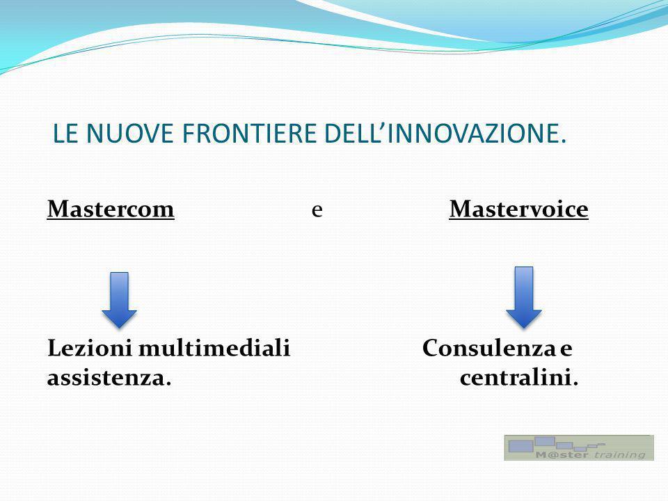 LE NUOVE FRONTIERE DELLINNOVAZIONE. Mastercom e Mastervoice Lezioni multimediali Consulenza e assistenza. centralini.
