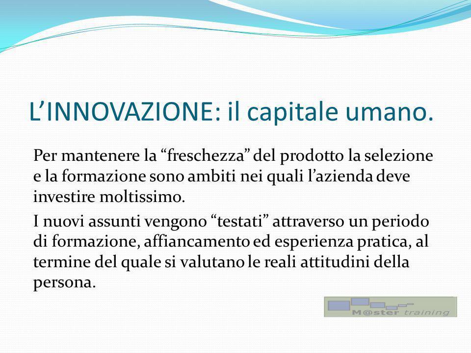 LINNOVAZIONE: il capitale umano. Per mantenere la freschezza del prodotto la selezione e la formazione sono ambiti nei quali lazienda deve investire m