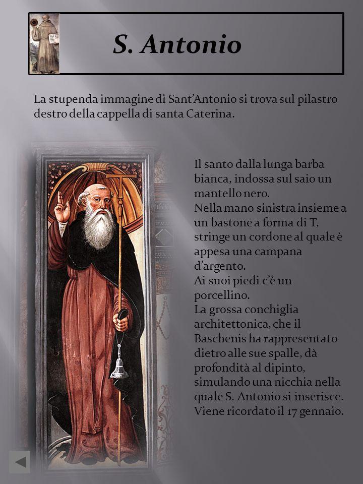 S. Antonio La stupenda immagine di SantAntonio si trova sul pilastro destro della cappella di santa Caterina. Il santo dalla lunga barba bianca, indos