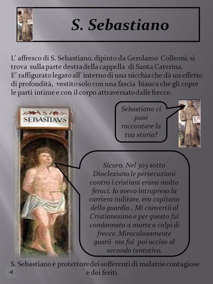 S. Sebastiano L affresco di S. Sebastiano, dipinto da Gerolamo Colleoni, si trova sulla parte destra della cappella di Santa Caterina. E raffigurato l