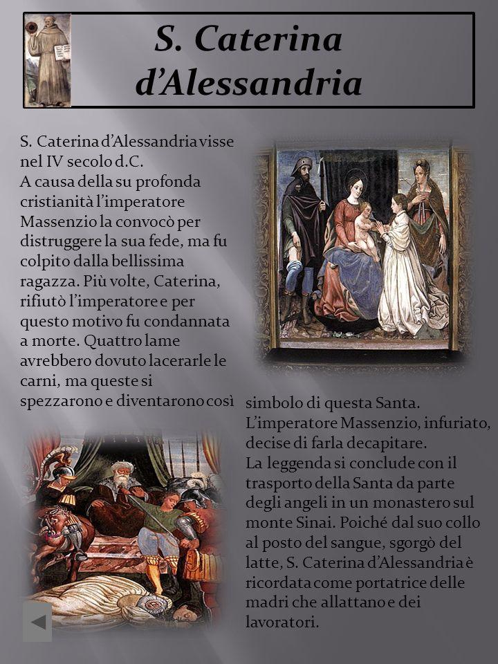 S. Caterina dAlessandria S. Caterina dAlessandria visse nel IV secolo d.C. A causa della su profonda cristianità limperatore Massenzio la convocò per