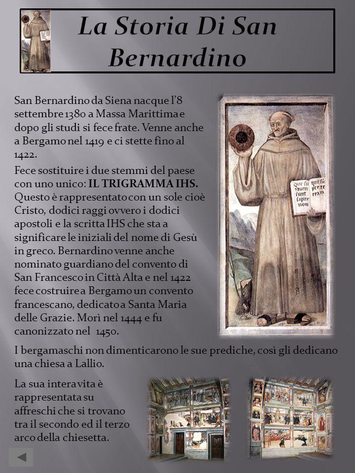 San Bernardino da Siena nacque l8 settembre 1380 a Massa Marittima e dopo gli studi si fece frate. Venne anche a Bergamo nel 1419 e ci stette fino al