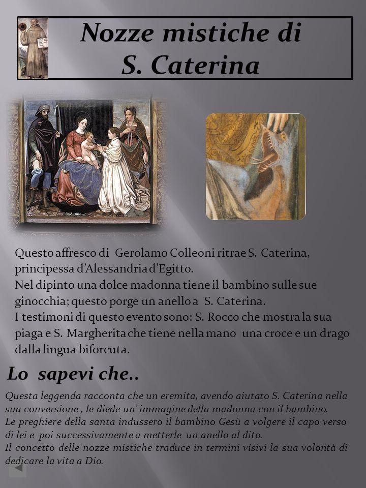 Questo affresco di Gerolamo Colleoni ritrae S. Caterina, principessa dAlessandria dEgitto. Nel dipinto una dolce madonna tiene il bambino sulle sue gi