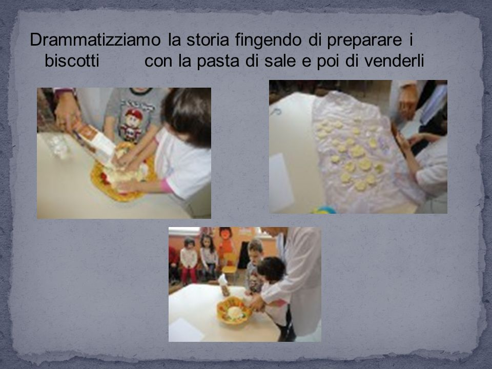 Drammatizziamo la storia fingendo di preparare i biscotti con la pasta di sale e poi di venderli