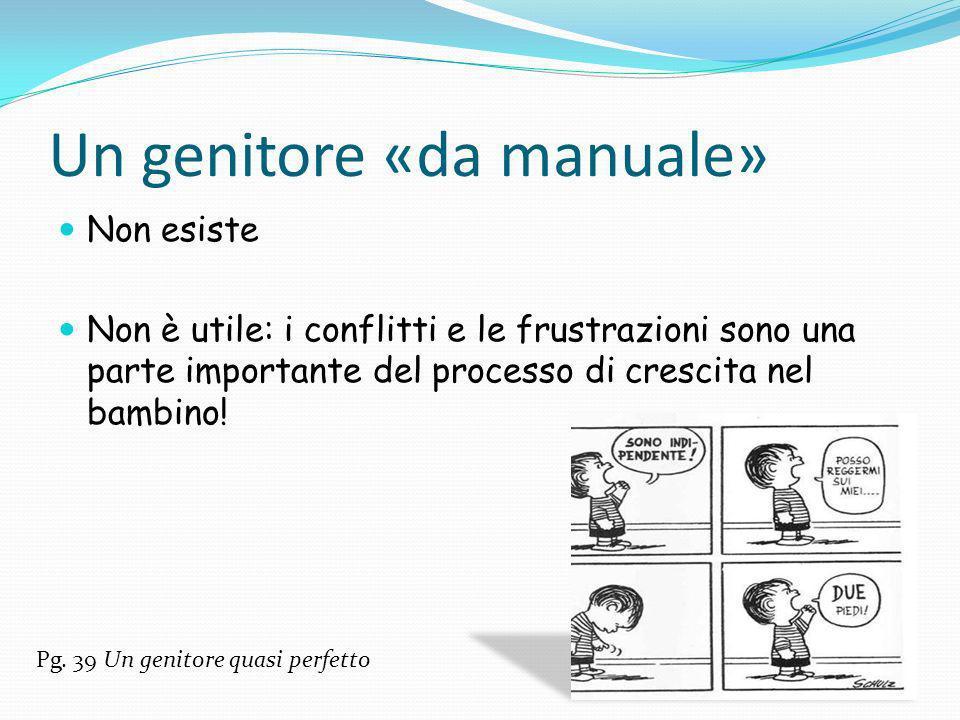 Un genitore «da manuale» Non esiste Non è utile: i conflitti e le frustrazioni sono una parte importante del processo di crescita nel bambino! Pg. 39
