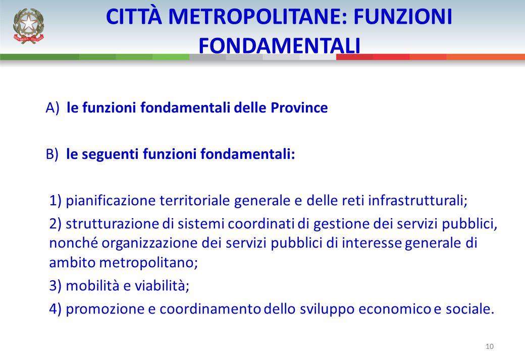 10 CITTÀ METROPOLITANE: FUNZIONI FONDAMENTALI A) le funzioni fondamentali delle Province B) le seguenti funzioni fondamentali: 1) pianificazione terri