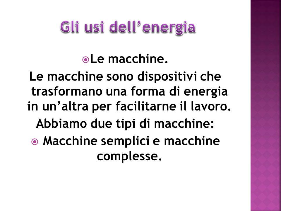 Le macchine. Le macchine sono dispositivi che trasformano una forma di energia in unaltra per facilitarne il lavoro. Abbiamo due tipi di macchine: Mac