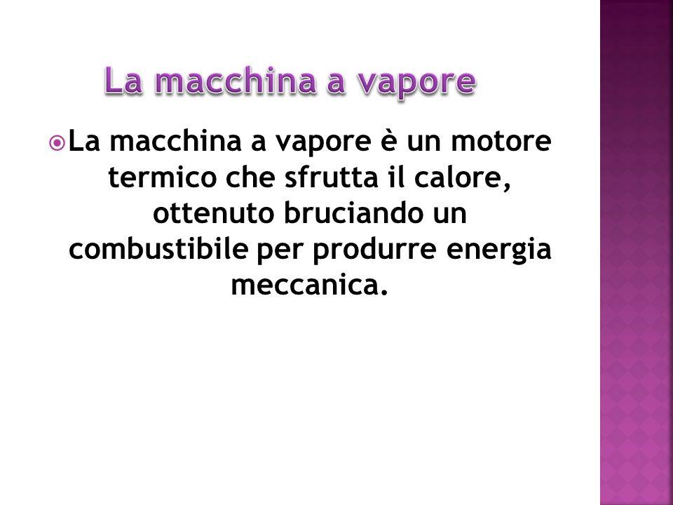 La macchina a vapore è un motore termico che sfrutta il calore, ottenuto bruciando un combustibile per produrre energia meccanica.