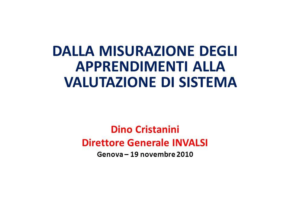 DALLA MISURAZIONE DEGLI APPRENDIMENTI ALLA VALUTAZIONE DI SISTEMA Dino Cristanini Direttore Generale INVALSI Genova – 19 novembre 2010