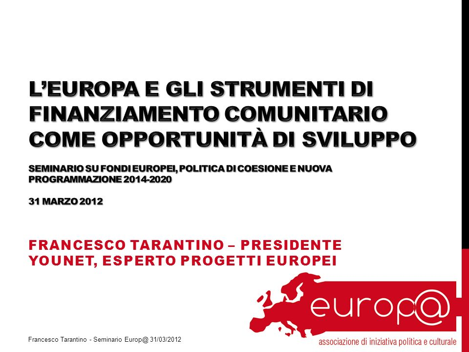 FRANCESCO TARANTINO – PRESIDENTE YOUNET, ESPERTO PROGETTI EUROPEI Francesco Tarantino - Seminario Europ@ 31/03/2012