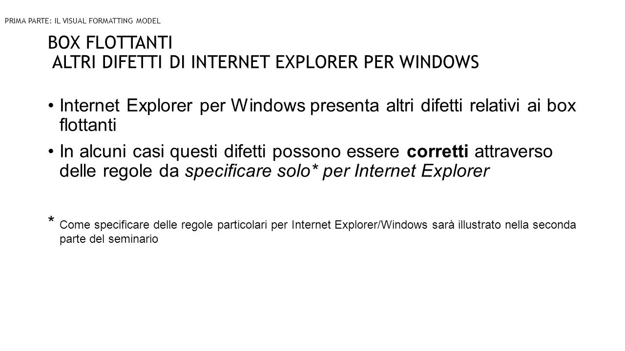 BOX FLOTTANTI ALTRI DIFETTI DI INTERNET EXPLORER PER WINDOWS Internet Explorer per Windows presenta altri difetti relativi ai box flottanti In alcuni casi questi difetti possono essere corretti attraverso delle regole da specificare solo* per Internet Explorer * Come specificare delle regole particolari per Internet Explorer/Windows sarà illustrato nella seconda parte del seminario PRIMA PARTE: IL VISUAL FORMATTING MODEL