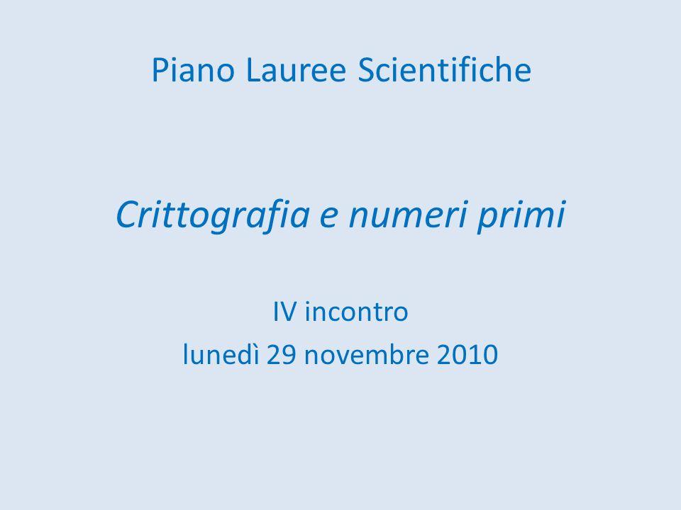 Crittografia e numeri primi IV incontro lunedì 29 novembre 2010 Piano Lauree Scientifiche