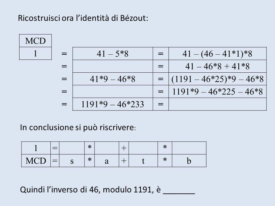 MCD 1 =41 – 5*8=41 – (46 – 41*1)*8 ==41 – 46*8 + 41*8 =41*9 – 46*8=(1191 – 46*25)*9 – 46*8 ==1191*9 – 46*225 – 46*8 =1191*9 – 46*233= In conclusione s