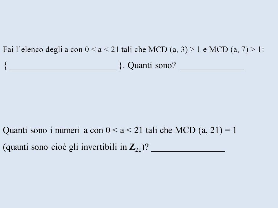 Quanti sono i numeri a con 0 < a < 21 tali che MCD (a, 21) = 1 (quanti sono cioè gli invertibili in Z 21 )? ________________ Fai lelenco degli a con 0