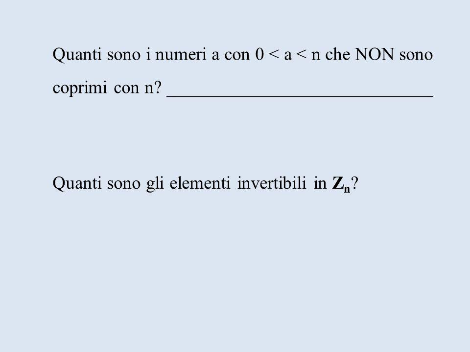 Quanti sono i numeri a con 0 < a < n che NON sono coprimi con n? _____________________________ Quanti sono gli elementi invertibili in Z n ?