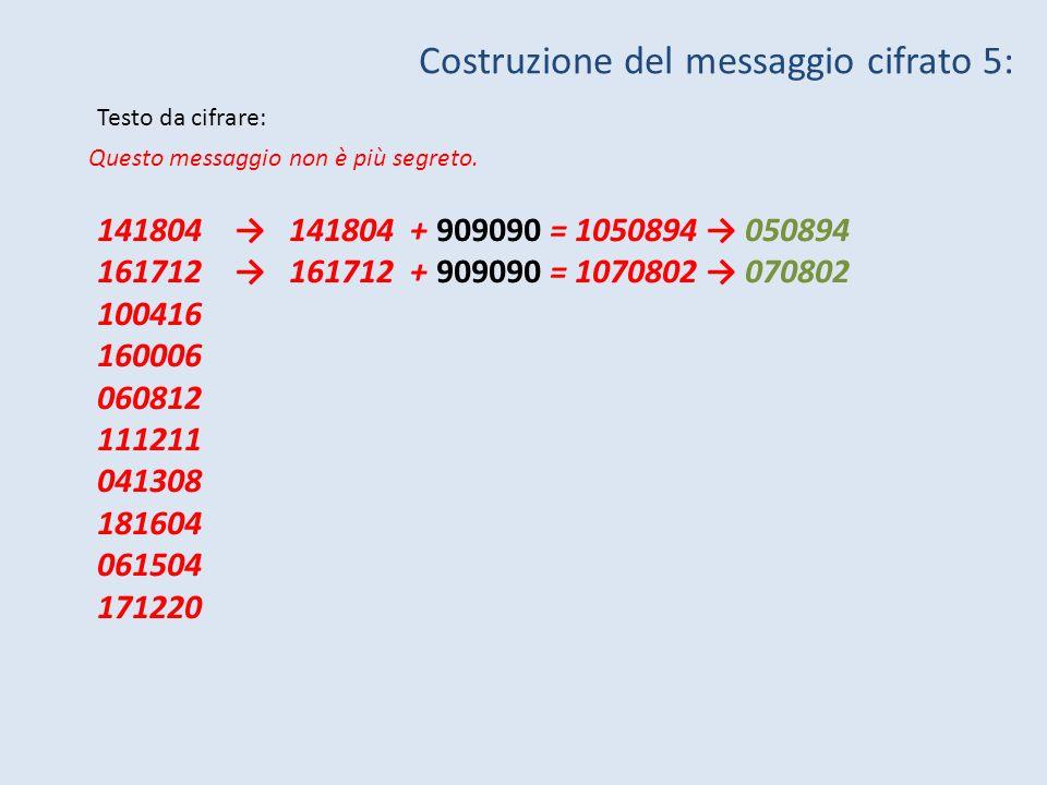 Questo messaggio non è più segreto. Testo da cifrare: Costruzione del messaggio cifrato 5: 141804 141804 + 909090 = 1050894 050894 161712 161712 + 909