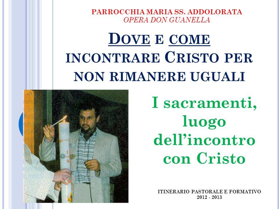 D OVE E COME INCONTRARE C RISTO PER NON RIMANERE UGUALI I sacramenti, luogo dellincontro con Cristo PARROCCHIA MARIA SS.