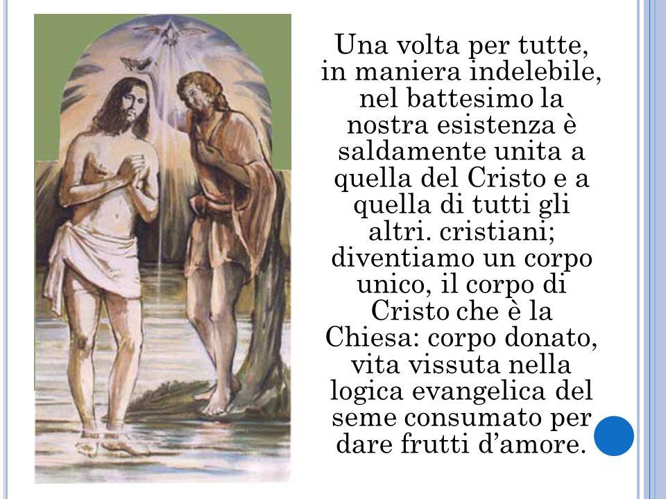 Una volta per tutte, in maniera indelebile, nel battesimo la nostra esistenza è saldamente unita a quella del Cristo e a quella di tutti gli altri.