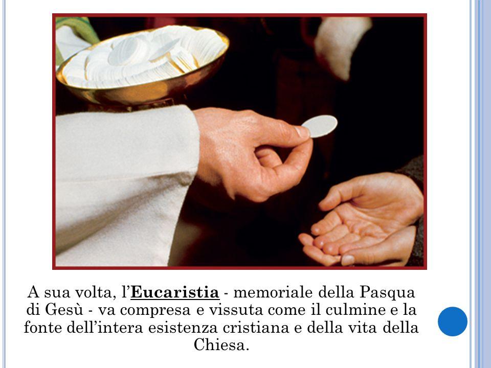A sua volta, l Eucaristia - memoriale della Pasqua di Gesù - va compresa e vissuta come il culmine e la fonte dellintera esistenza cristiana e della vita della Chiesa.