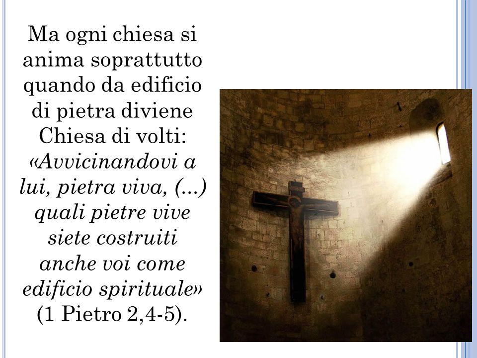 Ma ogni chiesa si anima soprattutto quando da edificio di pietra diviene Chiesa di volti: «Avvicinandovi a lui, pietra viva, (...) quali pietre vive siete costruiti anche voi come edificio spirituale» (1 Pietro 2,4-5).