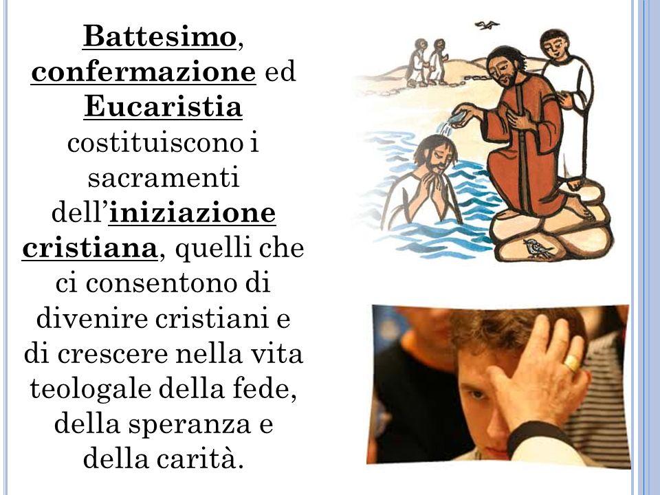Battesimo, confermazione ed Eucaristia costituiscono i sacramenti dell iniziazione cristiana, quelli che ci consentono di divenire cristiani e di crescere nella vita teologale della fede, della speranza e della carità.