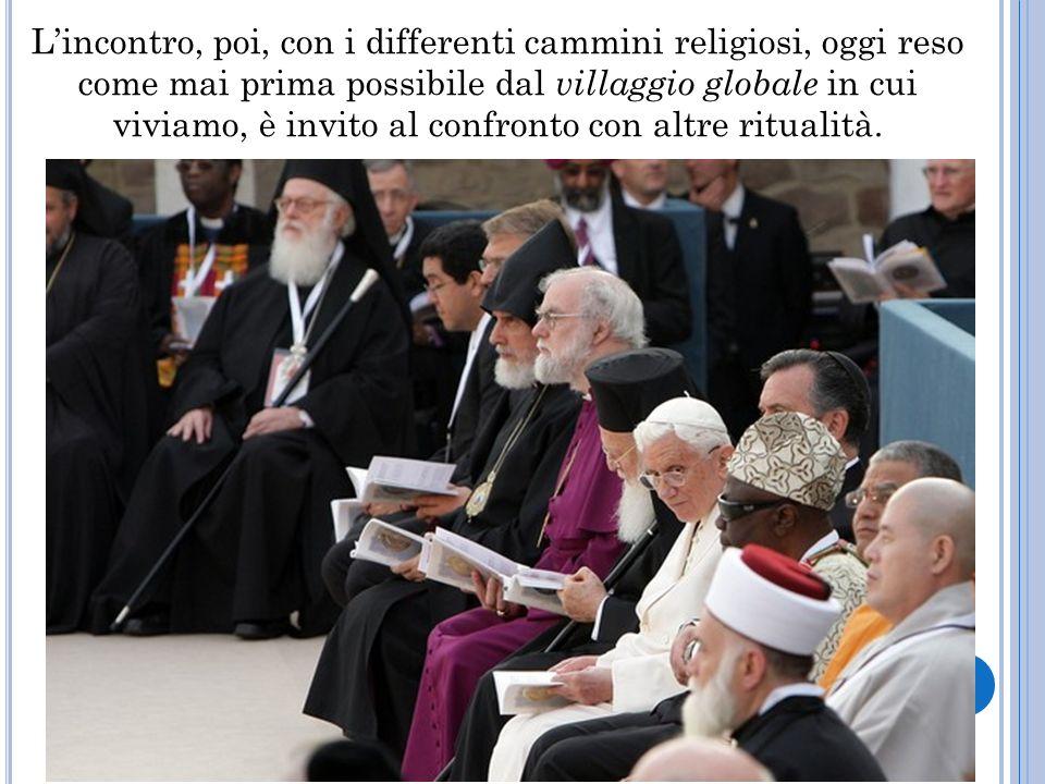 Lincontro, poi, con i differenti cammini religiosi, oggi reso come mai prima possibile dal villaggio globale in cui viviamo, è invito al confronto con altre ritualità.