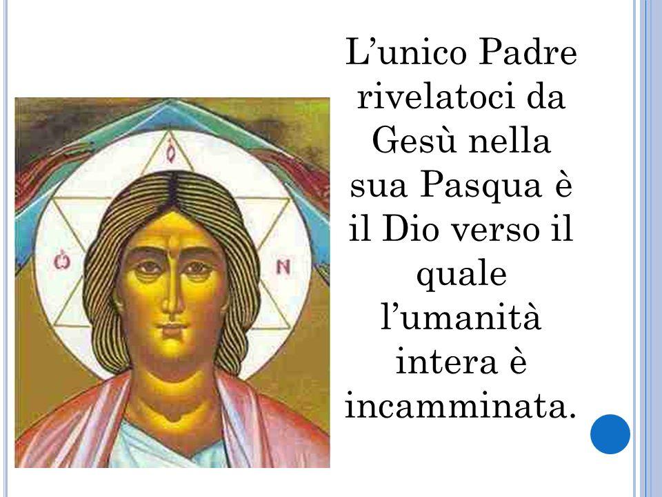 Lunico Padre rivelatoci da Gesù nella sua Pasqua è il Dio verso il quale lumanità intera è incamminata.