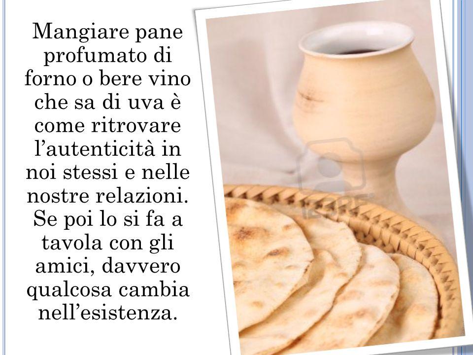 Mangiare pane profumato di forno o bere vino che sa di uva è come ritrovare lautenticità in noi stessi e nelle nostre relazioni.