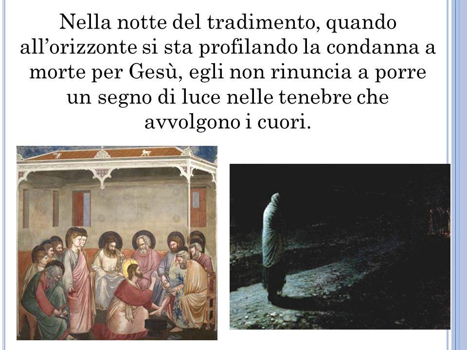 Nella notte del tradimento, quando allorizzonte si sta profilando la condanna a morte per Gesù, egli non rinuncia a porre un segno di luce nelle tenebre che avvolgono i cuori.
