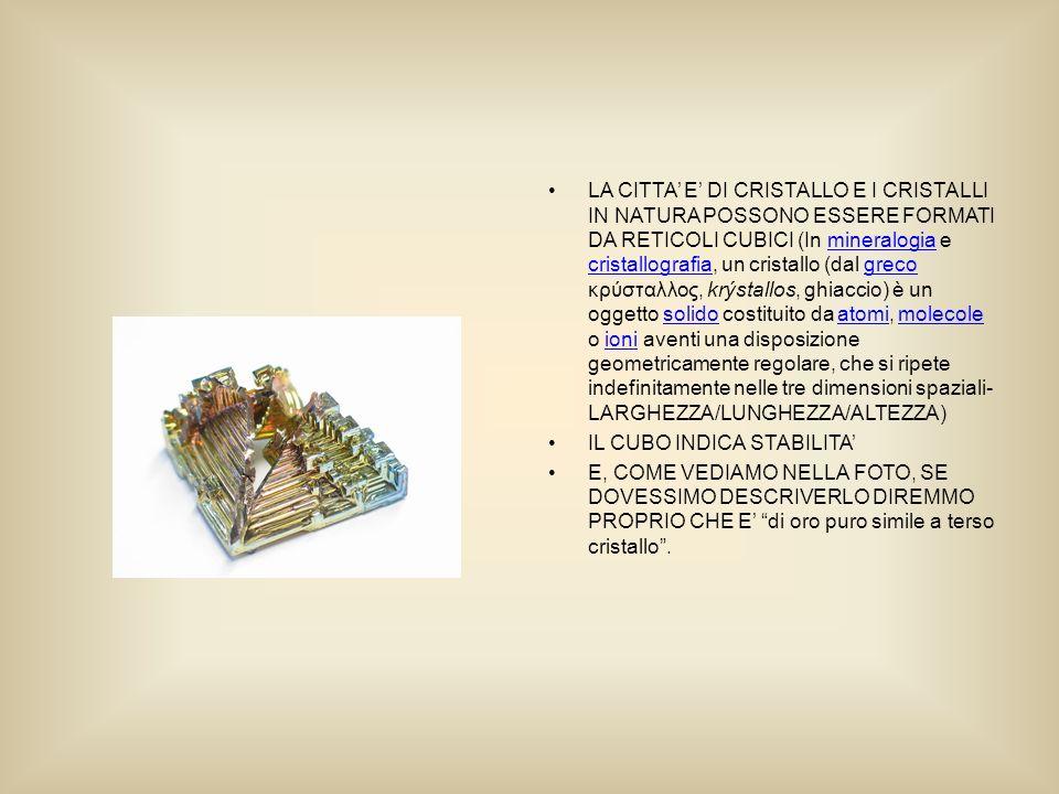 LA CITTA E DI CRISTALLO E I CRISTALLI IN NATURA POSSONO ESSERE FORMATI DA RETICOLI CUBICI (In mineralogia e cristallografia, un cristallo (dal greco κρύσταλλος, krýstallos, ghiaccio) è un oggetto solido costituito da atomi, molecole o ioni aventi una disposizione geometricamente regolare, che si ripete indefinitamente nelle tre dimensioni spaziali- LARGHEZZA/LUNGHEZZA/ALTEZZA)mineralogia cristallografiagrecosolidoatomimolecoleioni IL CUBO INDICA STABILITA E, COME VEDIAMO NELLA FOTO, SE DOVESSIMO DESCRIVERLO DIREMMO PROPRIO CHE E di oro puro simile a terso cristallo.