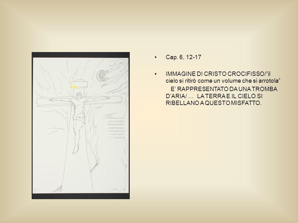 Cap. 6, 12-17 IMMAGINE DI CRISTO CROCIFISSO/il cielo si ritirò come un volume che si arrotola E RAPPRESENTATO DA UNA TROMBA DARIA/ … LA TERRA E IL CIE