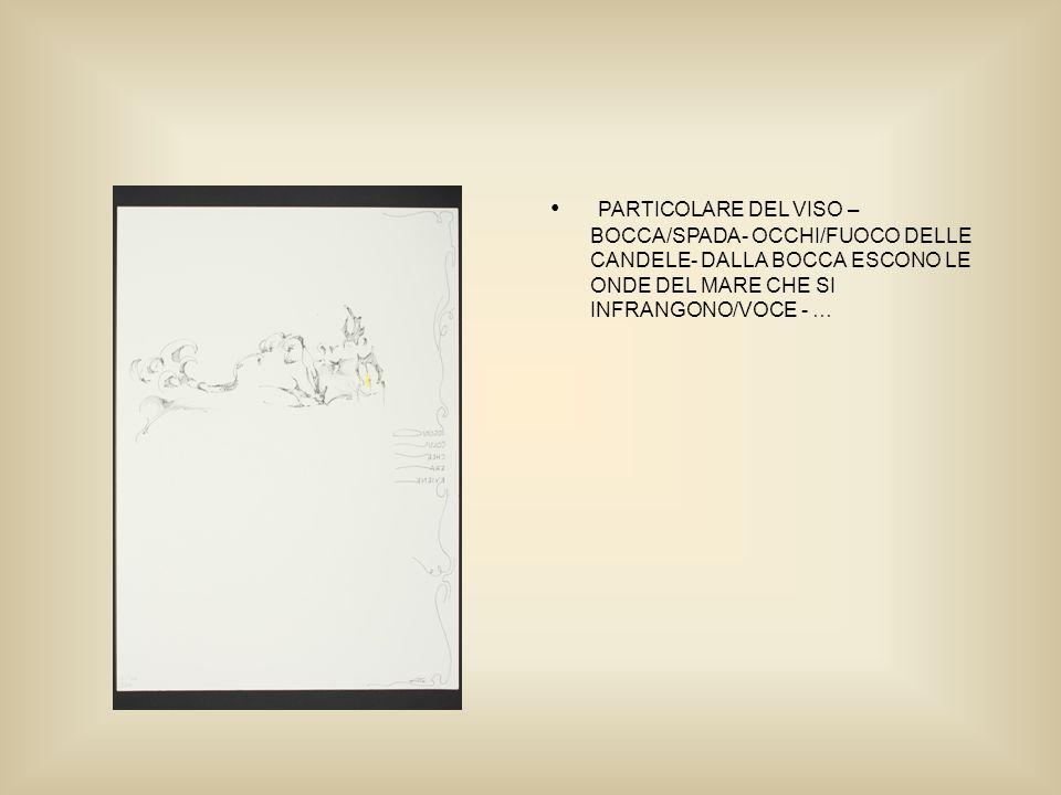 PARTICOLARE DEL VISO – BOCCA/SPADA- OCCHI/FUOCO DELLE CANDELE- DALLA BOCCA ESCONO LE ONDE DEL MARE CHE SI INFRANGONO/VOCE - …