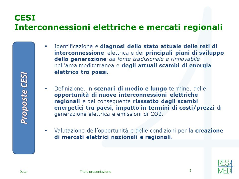 DataTitolo presentazione 9 CESI Interconnessioni elettriche e mercati regionali Identificazione e diagnosi dello stato attuale delle reti di interconnessione elettrica e dei principali piani di sviluppo della generazione da fonte tradizionale e rinnovabile nellarea mediterranea e degli attuali scambi di energia elettrica tra paesi.