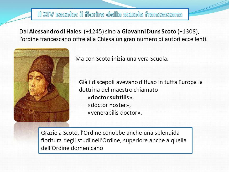 Ma con Scoto inizia una vera Scuola. Dal Alessandro di Hales (+1245) sino a Giovanni Duns Scoto (+1308), lordine francescano offre alla Chiesa un gran
