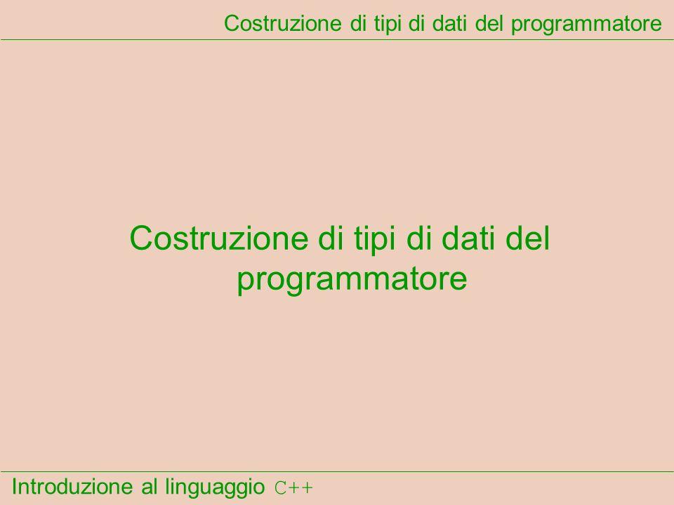 Introduzione al linguaggio C++ Costruzione di tipi di dati del programmatore