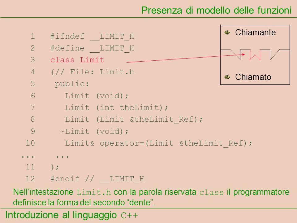 Introduzione al linguaggio C++ Presenza di modello delle funzioni 1 #ifndef __LIMIT_H 2 #define __LIMIT_H 3 class Limit 4 {// File: Limit.h 5 public: 6 Limit (void); 7 Limit (int theLimit); 8 Limit (Limit &theLimit_Ref); 9 ~Limit (void); 10 Limit& operator=(Limit &theLimit_Ref);......