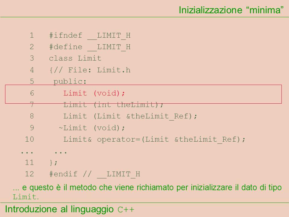 Introduzione al linguaggio C++ Inizializzazione minima 1 #ifndef __LIMIT_H 2 #define __LIMIT_H 3 class Limit 4 {// File: Limit.h 5 public: 6 Limit (vo