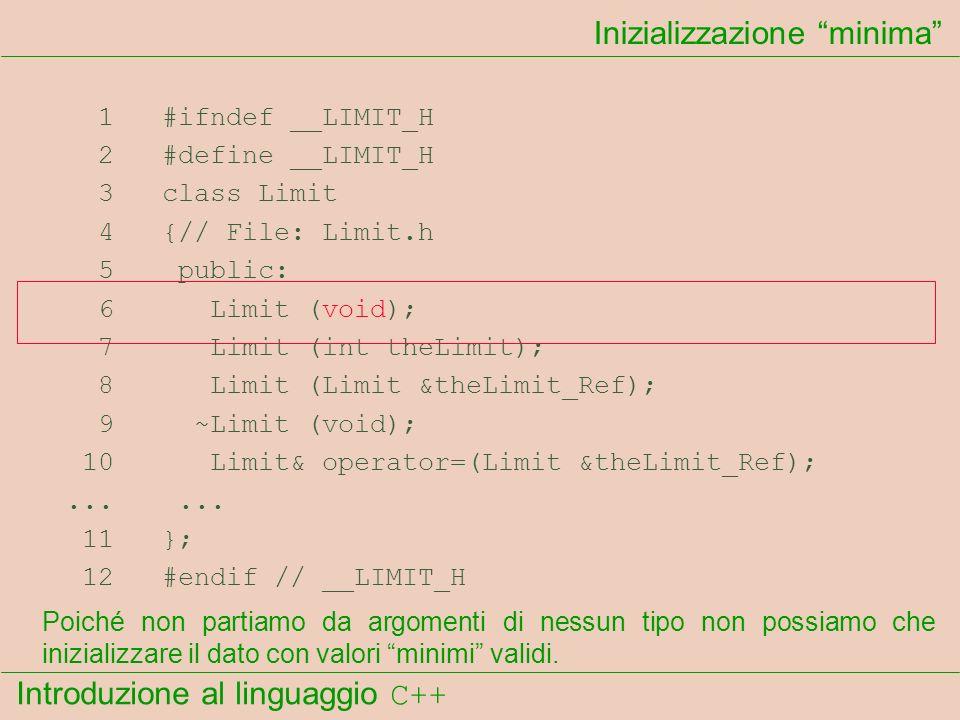 Introduzione al linguaggio C++ Inizializzazione minima 1 #ifndef __LIMIT_H 2 #define __LIMIT_H 3 class Limit 4 {// File: Limit.h 5 public: 6 Limit (void); 7 Limit (int theLimit); 8 Limit (Limit &theLimit_Ref); 9 ~Limit (void); 10 Limit& operator=(Limit &theLimit_Ref);......