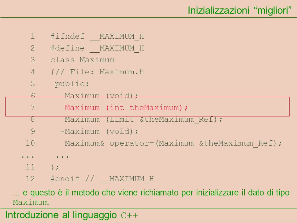 Introduzione al linguaggio C++ Inizializzazioni migliori 1 #ifndef __MAXIMUM_H 2 #define __MAXIMUM_H 3 class Maximum 4 {// File: Maximum.h 5 public: 6