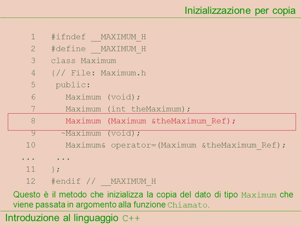 Introduzione al linguaggio C++ Inizializzazione per copia 1 #ifndef __MAXIMUM_H 2 #define __MAXIMUM_H 3 class Maximum 4 {// File: Maximum.h 5 public: