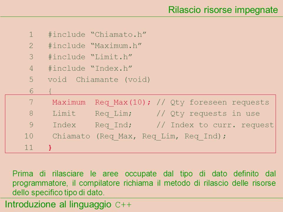 Introduzione al linguaggio C++ Rilascio risorse impegnate 1 #include Chiamato.h 2 #include Maximum.h 3 #include Limit.h 4 #include Index.h 5 void Chiamante (void) 6 { 7 Maximum Req_Max(10); // Qty foreseen requests 8 Limit Req_Lim; // Qty requests in use 9 Index Req_Ind; // Index to curr.